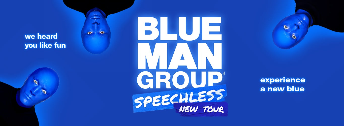 Blue Man Group: Speechless. New Tour. We heard you like fun. Experience a new blue.