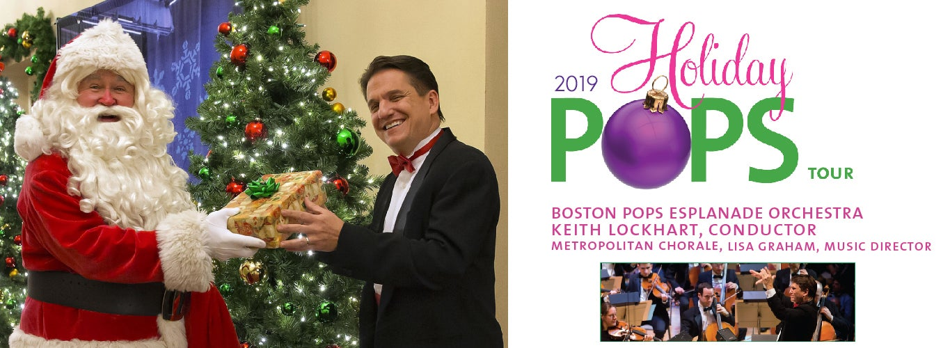 2019 Holiday Pops Tour. Boston Pops Esplanade Orchestra. Keith Lockhart, Conductor. Metropolitan Chorale, Lisa Graham, Music Director.