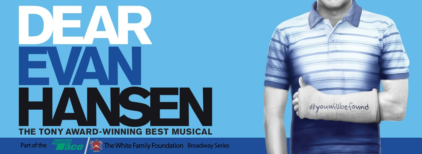 Dear Evan Hansen: The Tony Award-Winning Best Musical. #youwillbefound. Part of the Taco/The White Family Foundation Broadway Series.