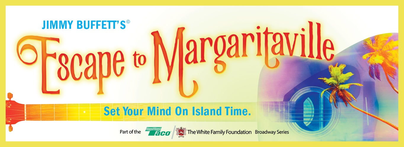 Jimmy Buffett's Escape to Margaritaville. Set Your Mind On Island Time. Part of the Taco/The White Family Foundation Broadway Series.