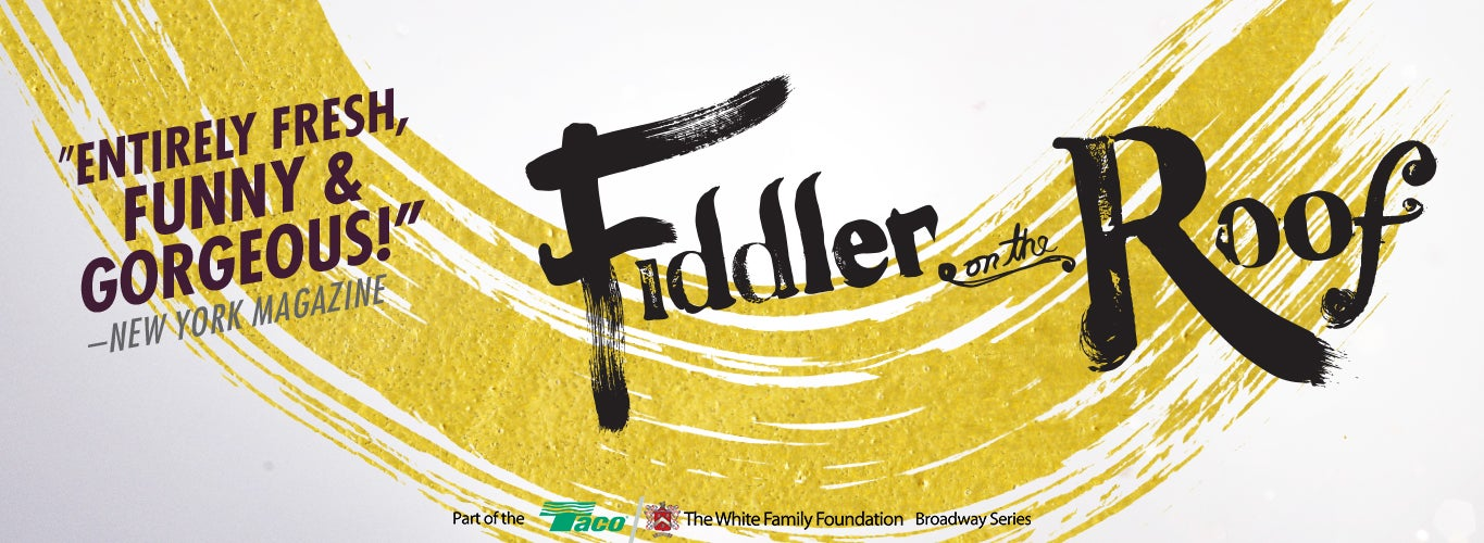 "Fiddler on the Roof. ""Entirely fresh, funny, & gorgeous!"" - New York Magazine. Part of the Taco/The White Family Foundation Broadway Series."