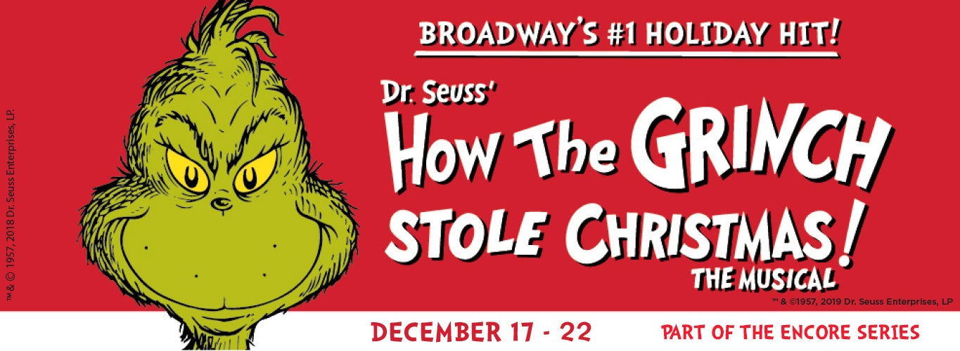 Broadway's #1 Holiday Hit! Dr. Seuss' How the Grinch Stole Christmas! The Musical. December 17-22, part of the encore series.