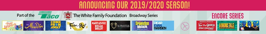 Announcing our 2019/2020 Season! Show part of the Taco/The White Family Broadway Series: 'Escape to Margaritaville,' 'Aladdin,' 'Come From Away',' 'Fiddler on the Roof,' 'Hello, Dolly!' 'Jesus Christ Superstar,' 'The Spongebob Musical,' and 'Dear Evan Hansen.' Shows part of Encore Series: 'How the Grinch Stole Christmas,' 'A Bronx Tale,' and The Blue Man Group.